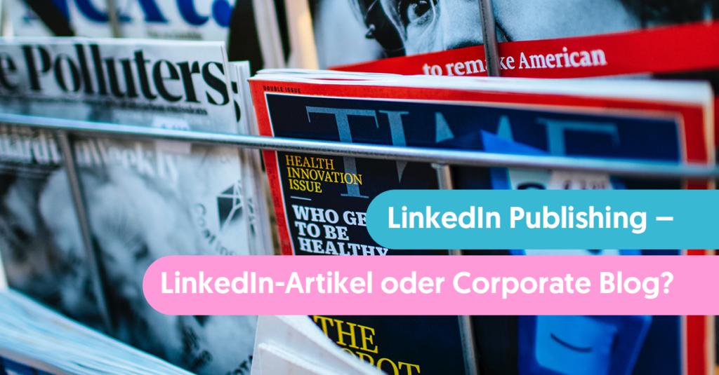 LinkedIn Publishing: Lieber LinkedIn-Artikel oder Corporate Blog?